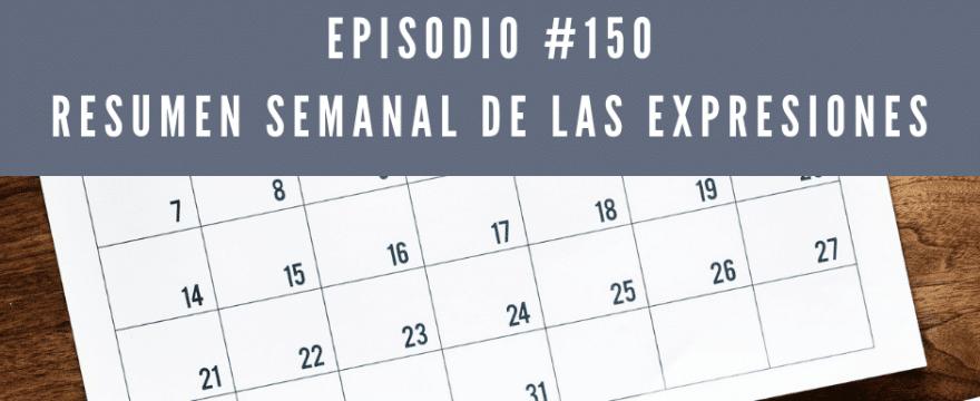 Episodio 150, resumen semanal de las expresiones